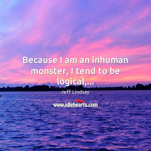 Because I am an inhuman monster, I tend to be logical,… Jeff Lindsay Picture Quote