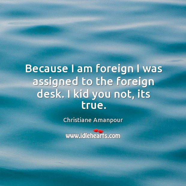 Because I am foreign I was assigned to the foreign desk. I kid you not, its true. Christiane Amanpour Picture Quote