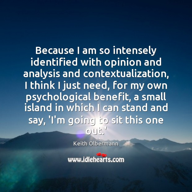 Because I am so intensely identified with opinion and analysis and contextualization, Keith Olbermann Picture Quote