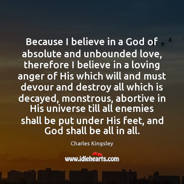 Because I believe in a God of absolute and unbounded love, therefore Charles Kingsley Picture Quote