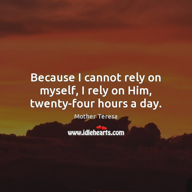 Image, Because I cannot rely on myself, I rely on Him, twenty-four hours a day.