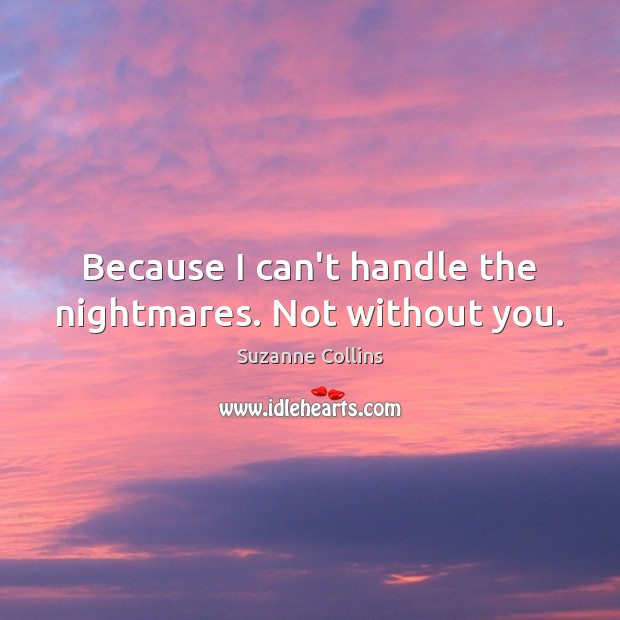 Because I can't handle the nightmares. Not without you. Suzanne Collins Picture Quote