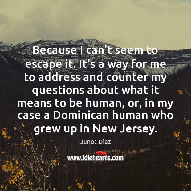 Because I can't seem to escape it. It's a way for me Junot Diaz Picture Quote