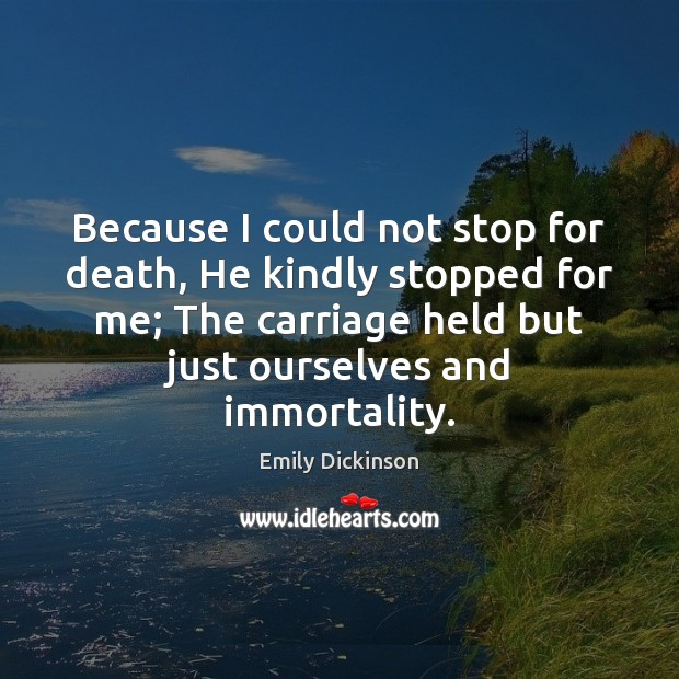 Because I could not stop for death, He kindly stopped for me; Emily Dickinson Picture Quote