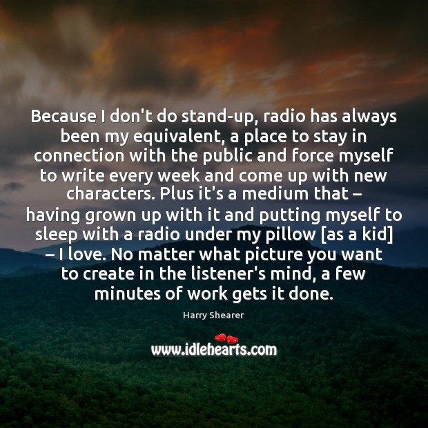 Because I don't do stand-up, radio has always been my equivalent, a Harry Shearer Picture Quote