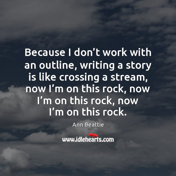 Because I don't work with an outline, writing a story is Ann Beattie Picture Quote