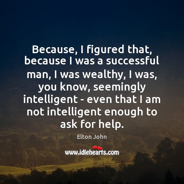 Because, I figured that, because I was a successful man, I was Elton John Picture Quote