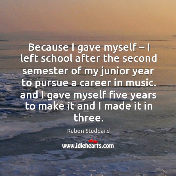 Because I gave myself – I left school after the second semester of my junior year to pursue a career in music. Ruben Studdard Picture Quote