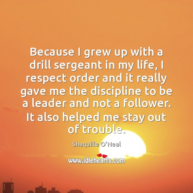 Because I grew up with a drill sergeant in my life, I Shaquille O'Neal Picture Quote