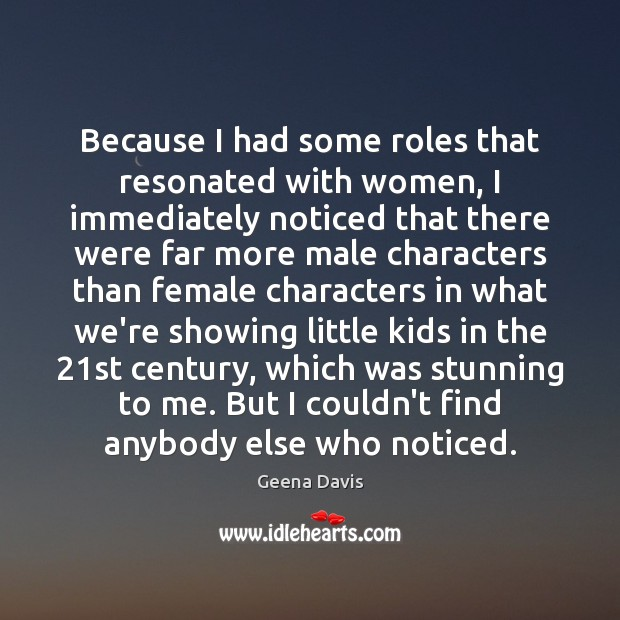Because I had some roles that resonated with women, I immediately noticed Geena Davis Picture Quote