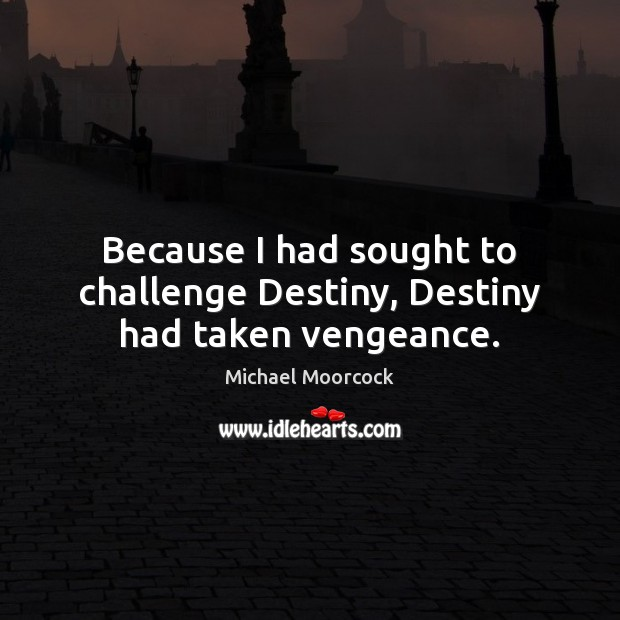 Because I had sought to challenge Destiny, Destiny had taken vengeance. Michael Moorcock Picture Quote