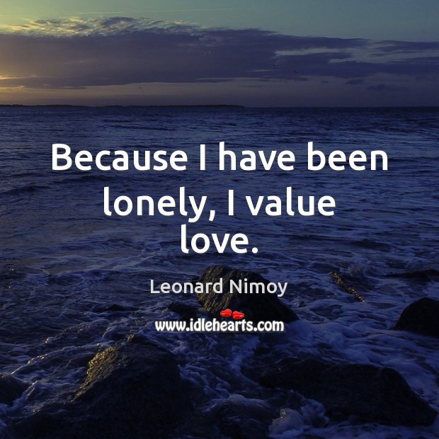 Image, Because I have been lonely, I value love.