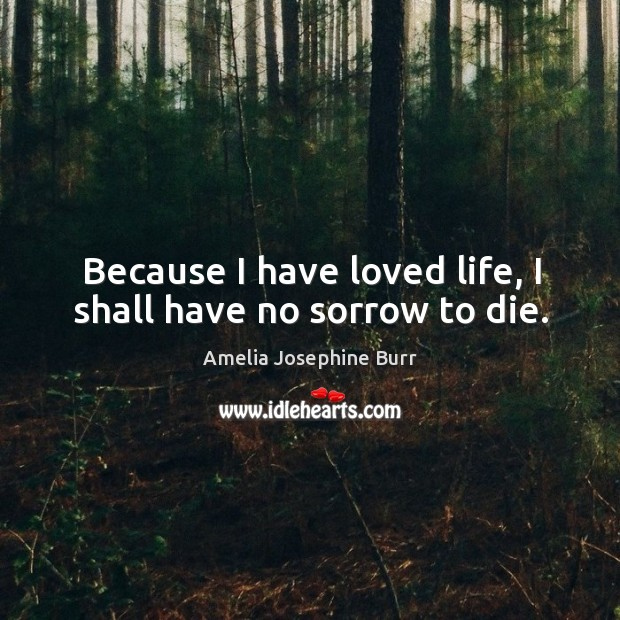 Image, Because I have loved life, I shall have no sorrow to die.