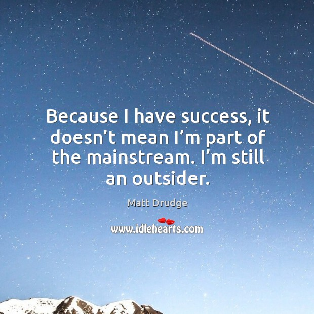 Because I have success, it doesn't mean I'm part of the mainstream. I'm still an outsider. Image