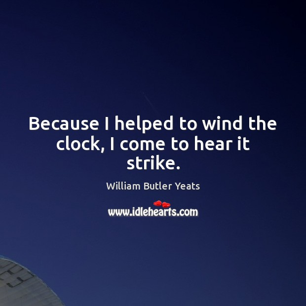 Because I helped to wind the clock, I come to hear it strike. William Butler Yeats Picture Quote