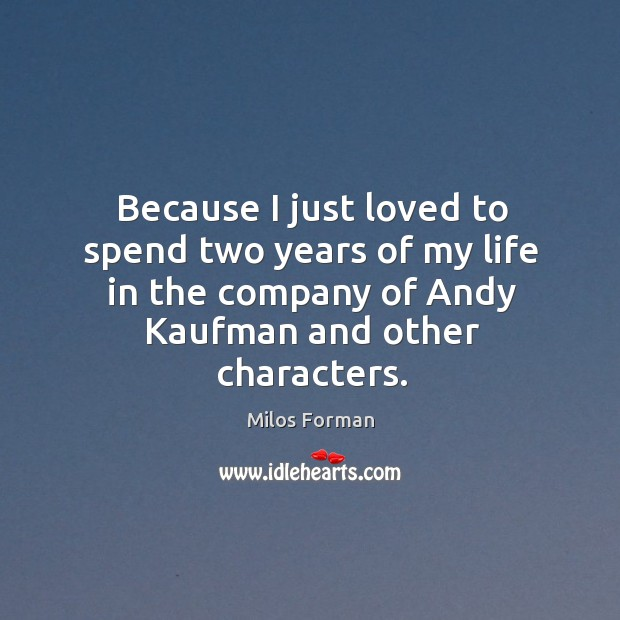 Because I just loved to spend two years of my life in the company of andy kaufman and other characters. Milos Forman Picture Quote