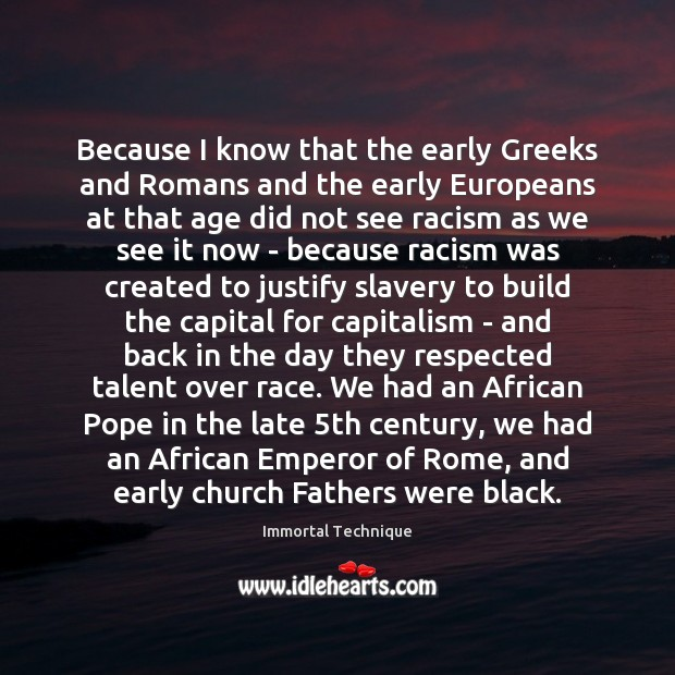 Because I know that the early Greeks and Romans and the early Immortal Technique Picture Quote