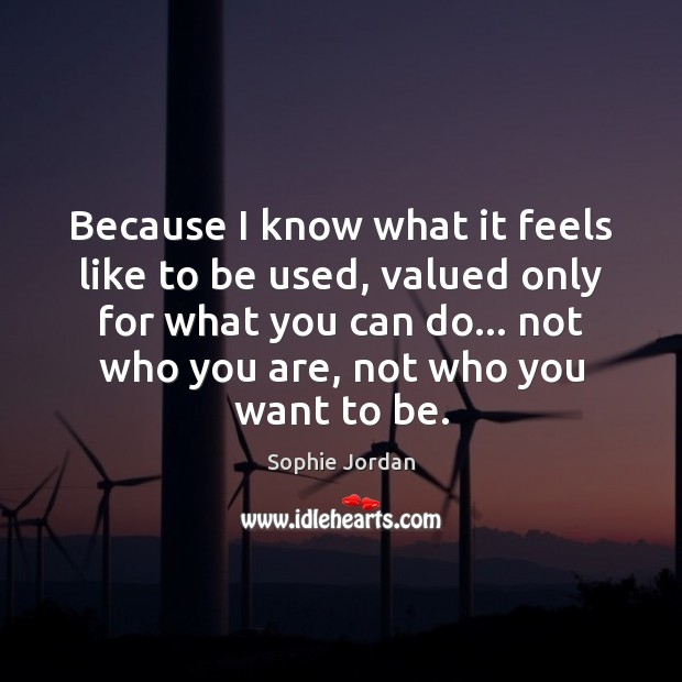 Because I know what it feels like to be used, valued only Sophie Jordan Picture Quote
