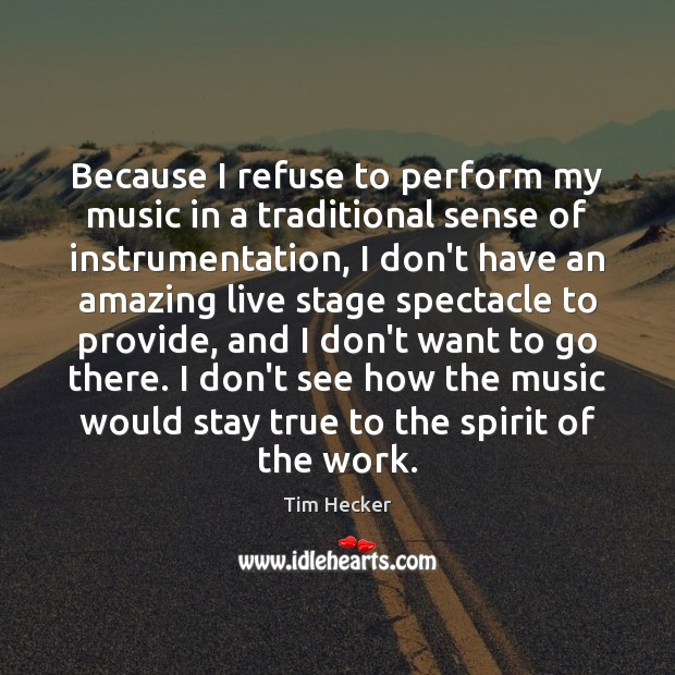 Because I refuse to perform my music in a traditional sense of Image