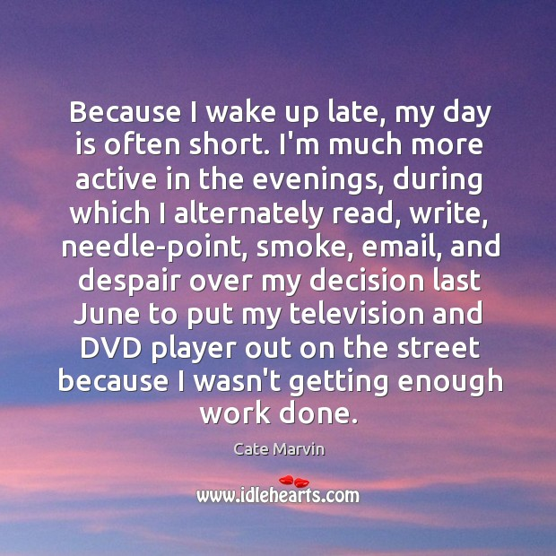 Because I wake up late, my day is often short. I'm much Cate Marvin Picture Quote