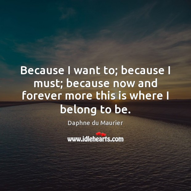 Because I want to; because I must; because now and forever more Daphne du Maurier Picture Quote