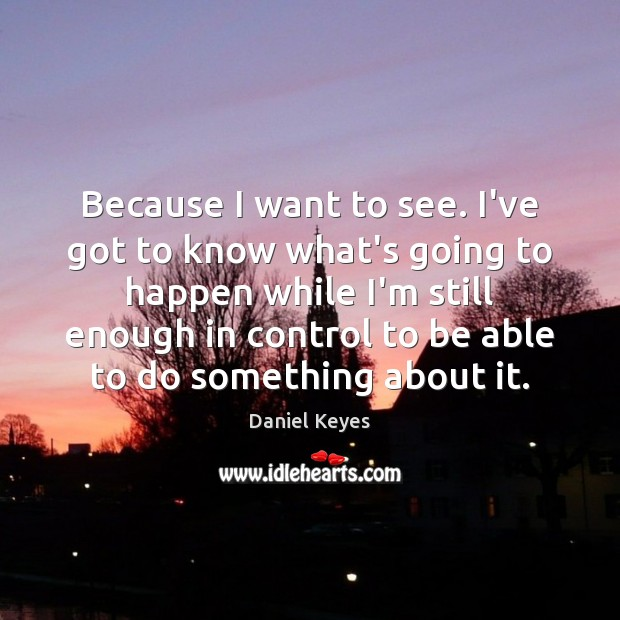 Because I want to see. I've got to know what's going to Daniel Keyes Picture Quote