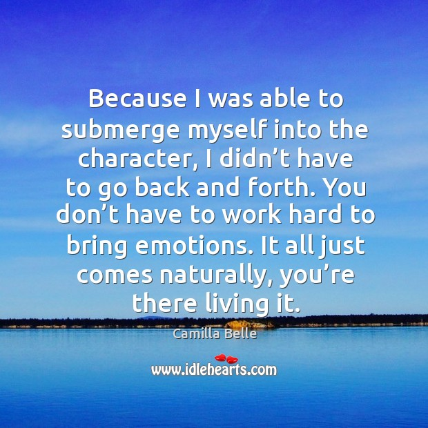 Because I was able to submerge myself into the character, I didn't have to go back and forth. Image
