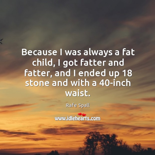 Because I was always a fat child, I got fatter and fatter, Rafe Spall Picture Quote