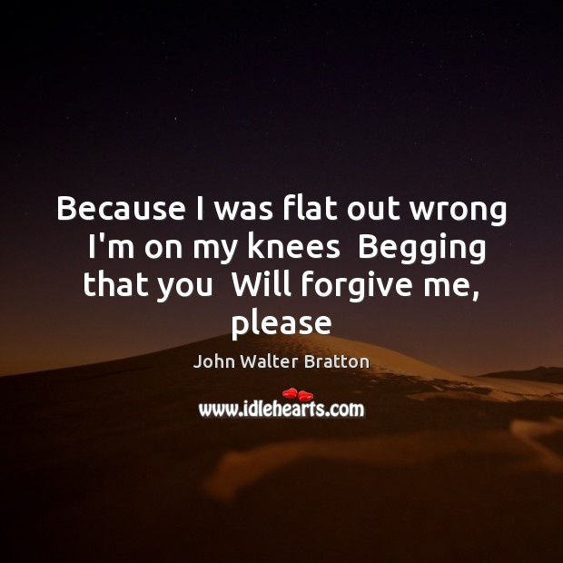 Because I was flat out wrong  I'm on my knees  Begging that you  Will forgive me, please John Walter Bratton Picture Quote