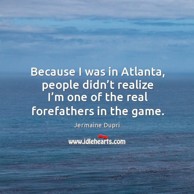 Because I was in atlanta, people didn't realize I'm one of the real forefathers in the game. Image