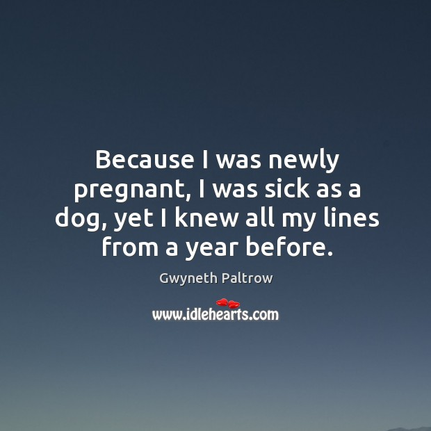 Because I was newly pregnant, I was sick as a dog, yet I knew all my lines from a year before. Image