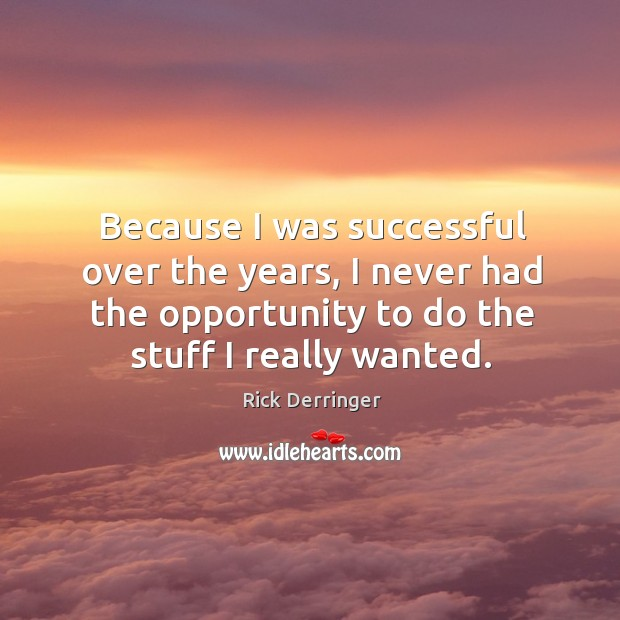 Because I was successful over the years, I never had the opportunity to do the stuff I really wanted. Image