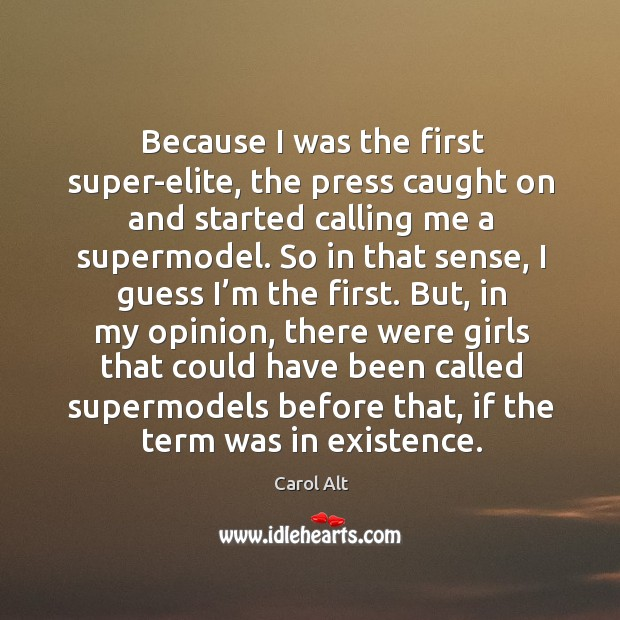 Because I was the first super-elite, the press caught on and started calling me a supermodel. Carol Alt Picture Quote