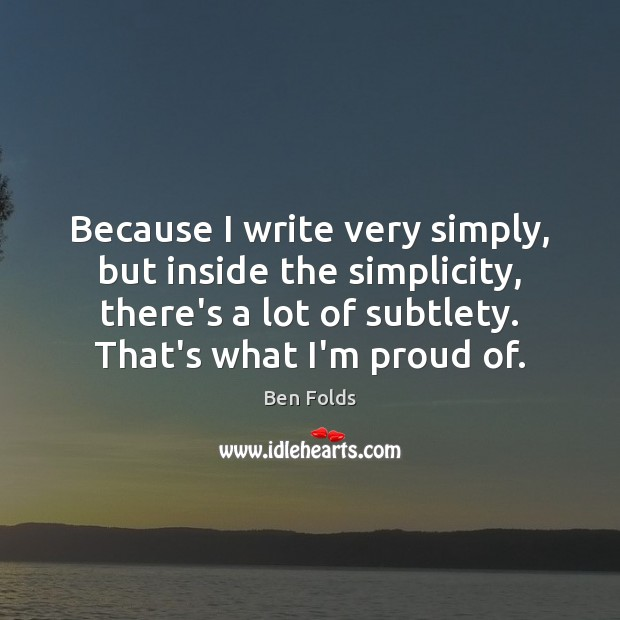 Because I write very simply, but inside the simplicity, there's a lot Ben Folds Picture Quote