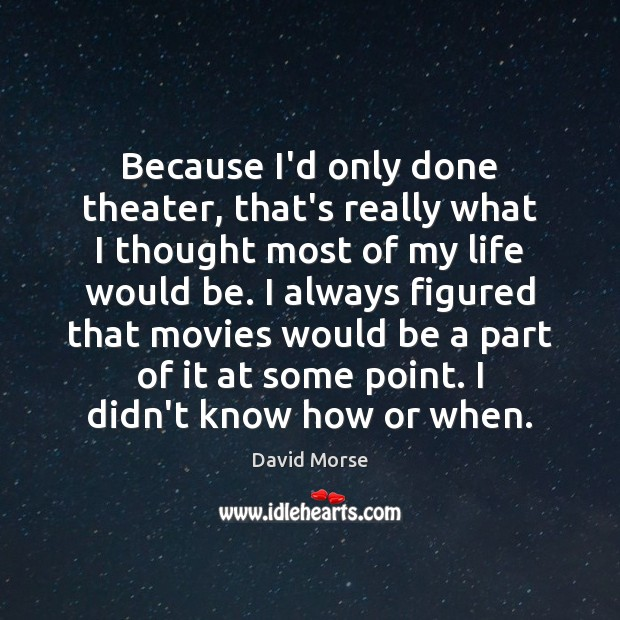 Because I'd only done theater, that's really what I thought most of Image