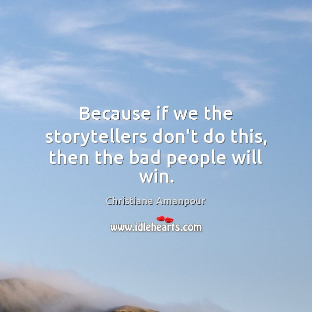 Because if we the storytellers don't do this, then the bad people will win. Christiane Amanpour Picture Quote
