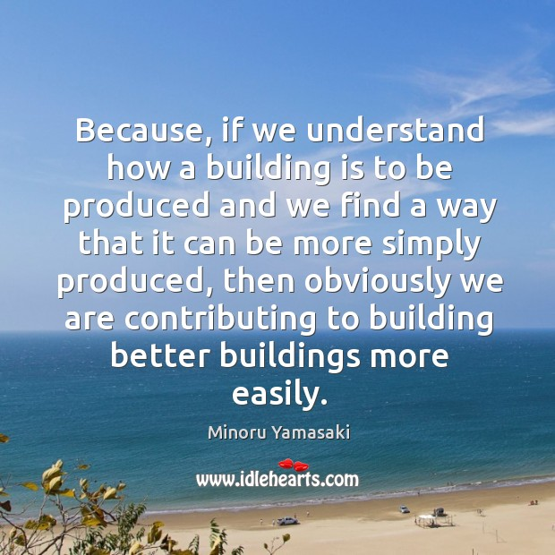 Because, if we understand how a building is to be produced and we find a way that it can be more simply produced Image