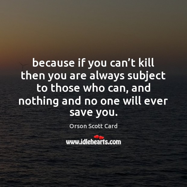 Because if you can't kill then you are always subject to Orson Scott Card Picture Quote