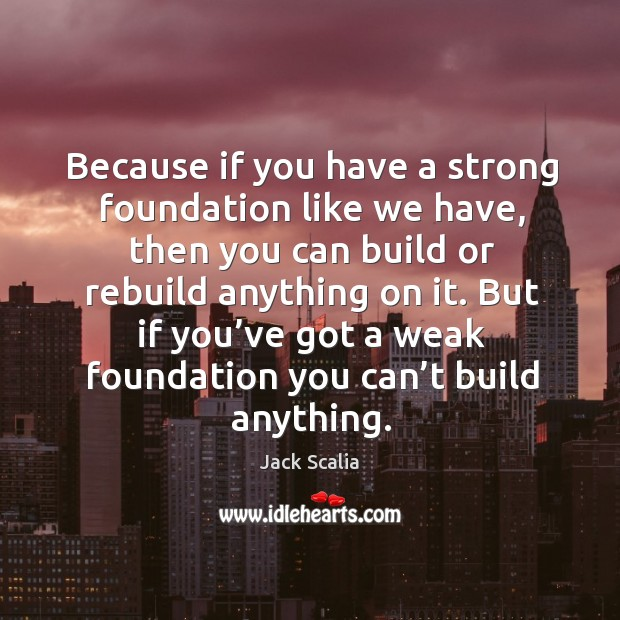 Because if you have a strong foundation like we have, then you can build or rebuild anything on it. Image