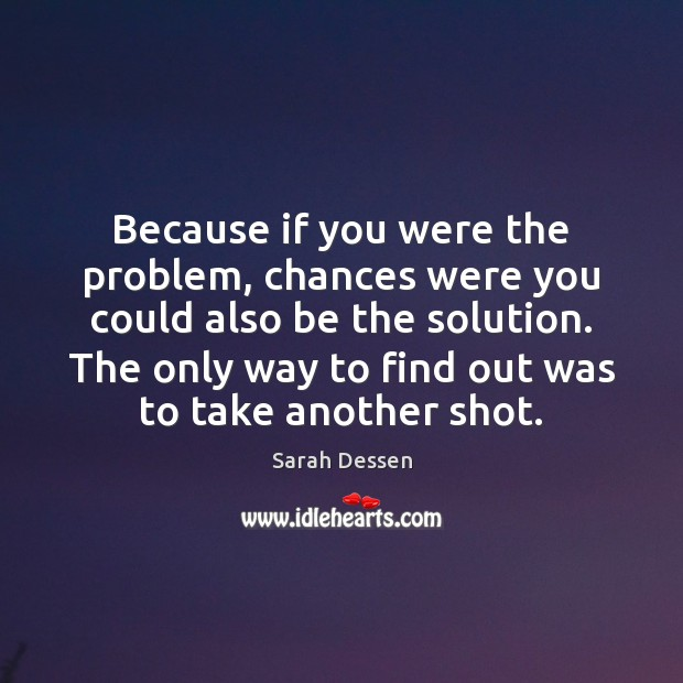 Because if you were the problem, chances were you could also be Sarah Dessen Picture Quote