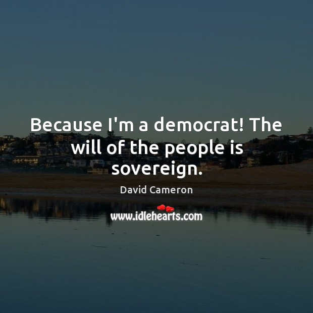 Image, Because I'm a democrat! The will of the people is sovereign.