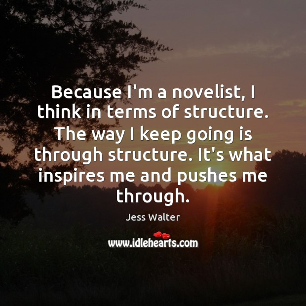 Because I'm a novelist, I think in terms of structure. The way Jess Walter Picture Quote