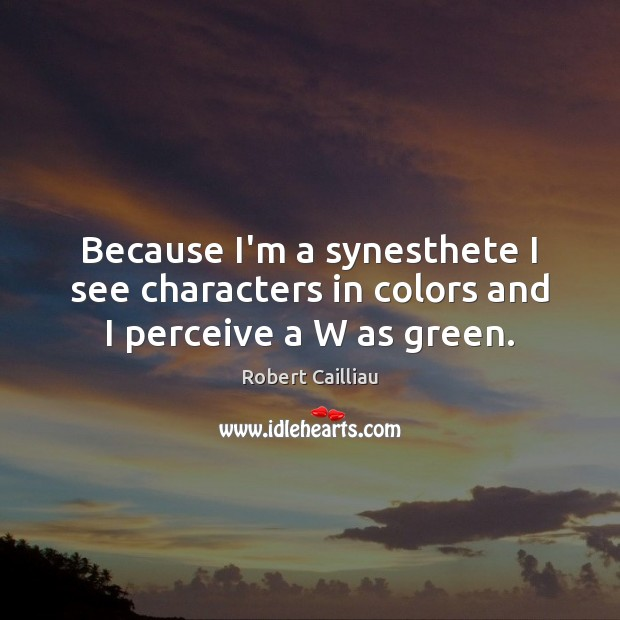 Because I'm a synesthete I see characters in colors and I perceive a W as green. Robert Cailliau Picture Quote