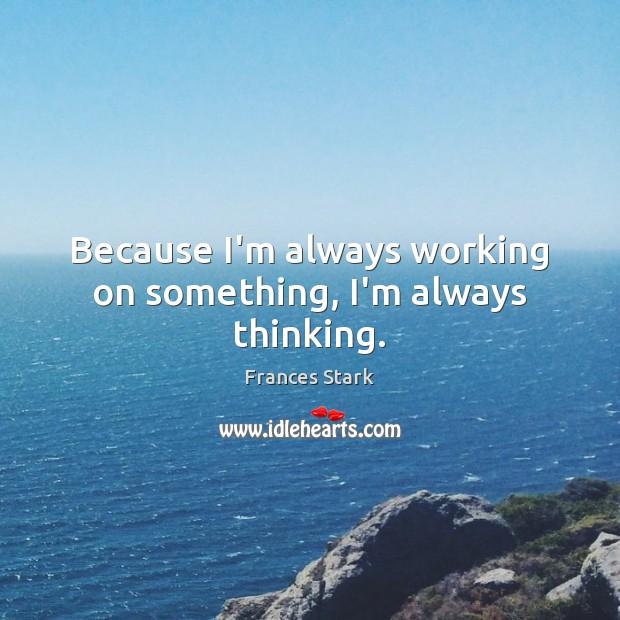 Image, Because I'm always working on something, I'm always thinking.