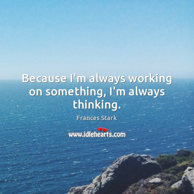Because I'm always working on something, I'm always thinking. Frances Stark Picture Quote