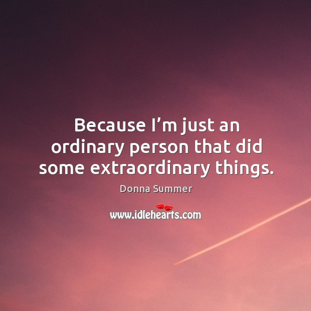 Because I'm just an ordinary person that did some extraordinary things. Image