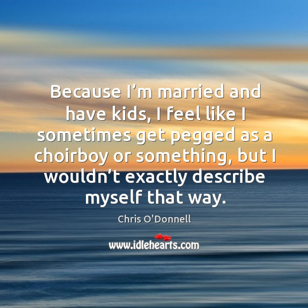 Because I'm married and have kids, I feel like I sometimes get pegged as a choirboy or something Image