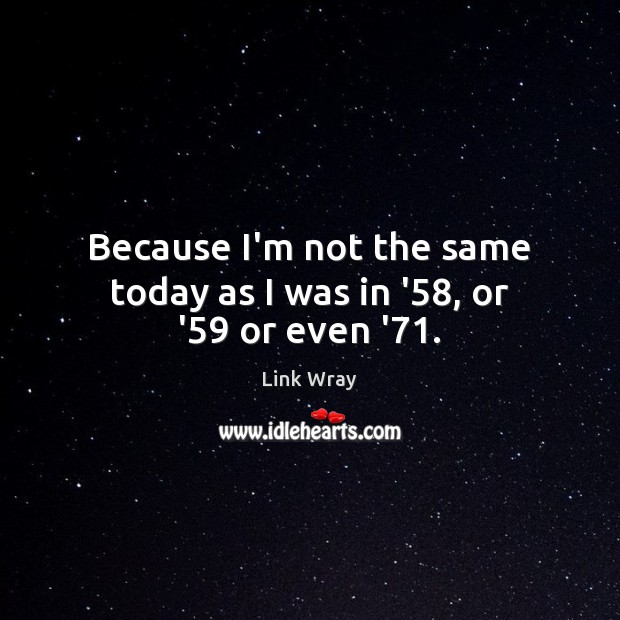 Because I'm not the same today as I was in '58, or '59 or even '71. Link Wray Picture Quote