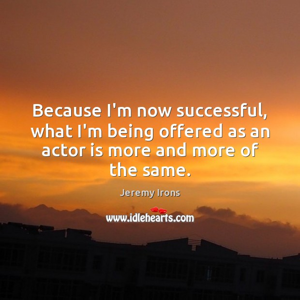 Image, Because I'm now successful, what I'm being offered as an actor is