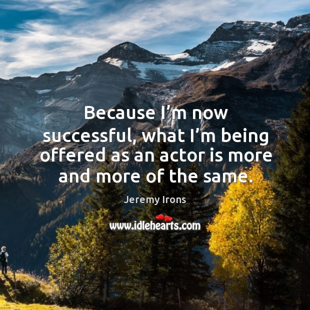 Image, Because I'm now successful, what I'm being offered as an actor is more and more of the same.